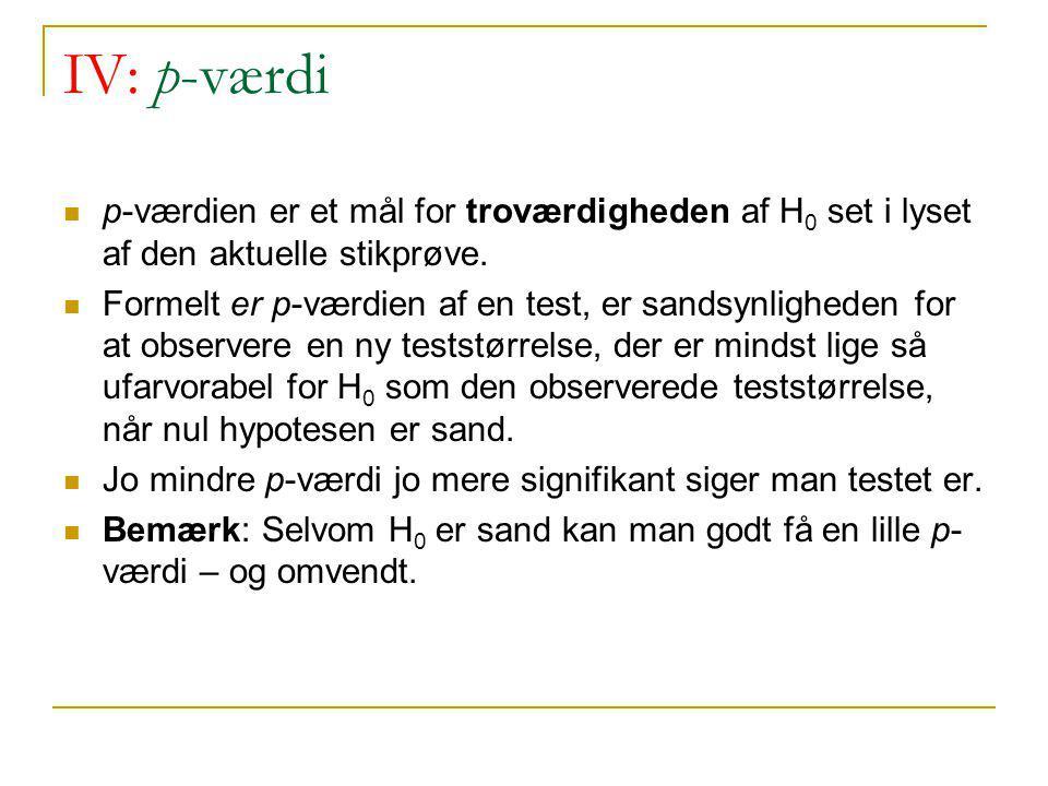 IV: p-værdi p-værdien er et mål for troværdigheden af H0 set i lyset af den aktuelle stikprøve.