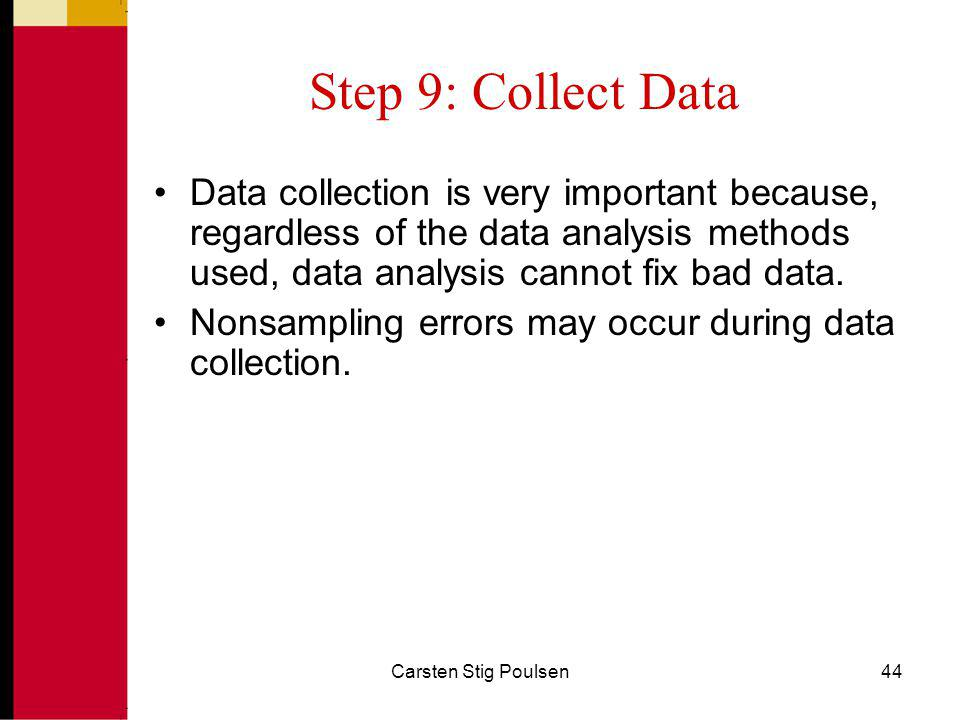 Step 9: Collect Data Data collection is very important because, regardless of the data analysis methods used, data analysis cannot fix bad data.
