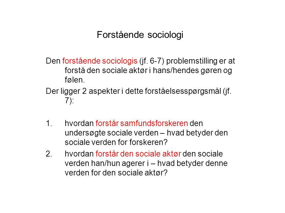 Forstående sociologi Den forstående sociologis (jf. 6-7) problemstilling er at forstå den sociale aktør i hans/hendes gøren og følen.