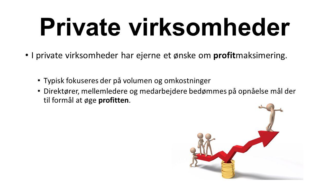 Private virksomheder I private virksomheder har ejerne et ønske om profitmaksimering. Typisk fokuseres der på volumen og omkostninger.