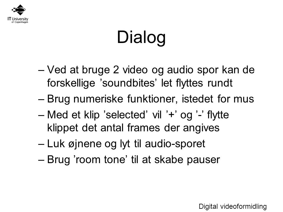 Dialog Ved at bruge 2 video og audio spor kan de forskellige 'soundbites' let flyttes rundt. Brug numeriske funktioner, istedet for mus.