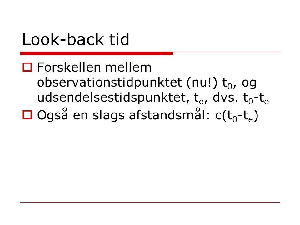 Look-back tid Forskellen mellem observationstidpunktet (nu!) t0, og udsendelsestidspunktet, te, dvs. t0-te.