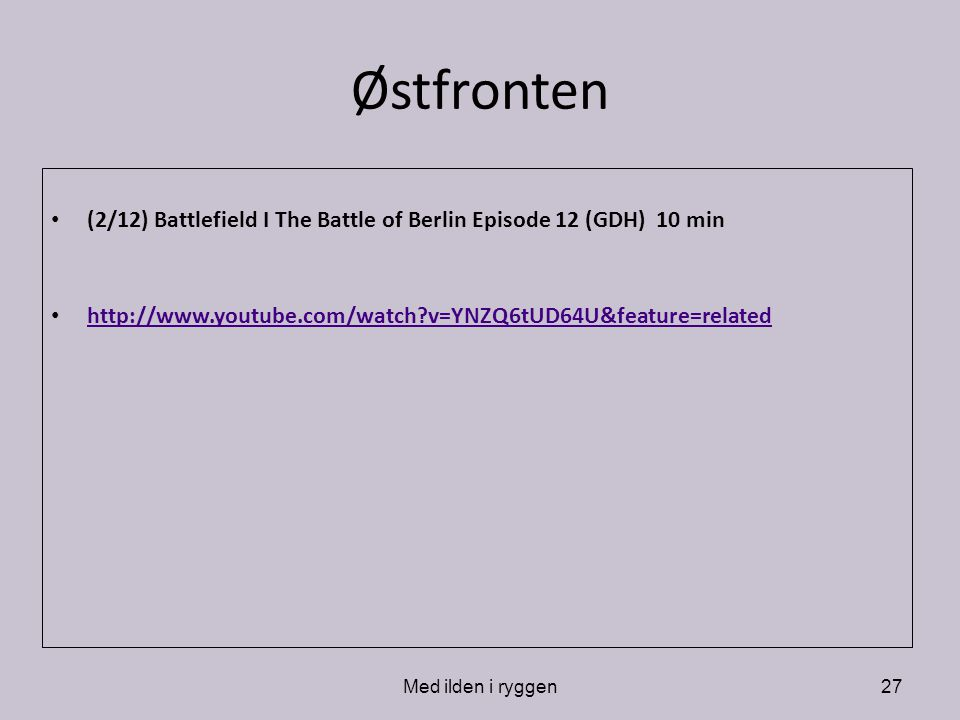 Østfronten (2/12) Battlefield I The Battle of Berlin Episode 12 (GDH) 10 min. http://www.youtube.com/watch v=YNZQ6tUD64U&feature=related.