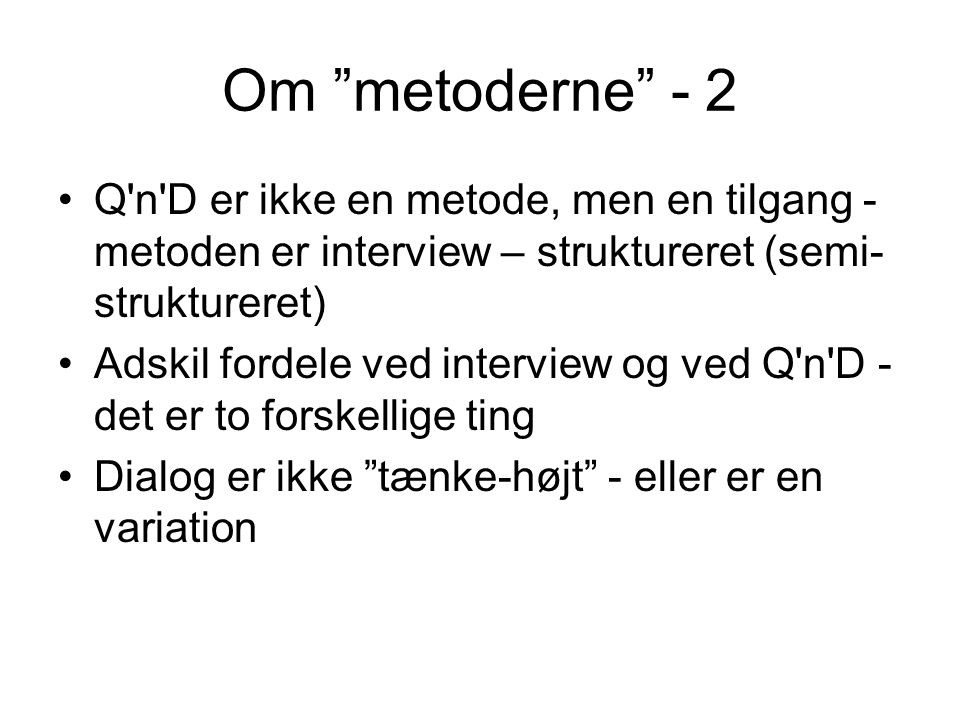 Om metoderne - 2 Q n D er ikke en metode, men en tilgang - metoden er interview – struktureret (semi-struktureret)