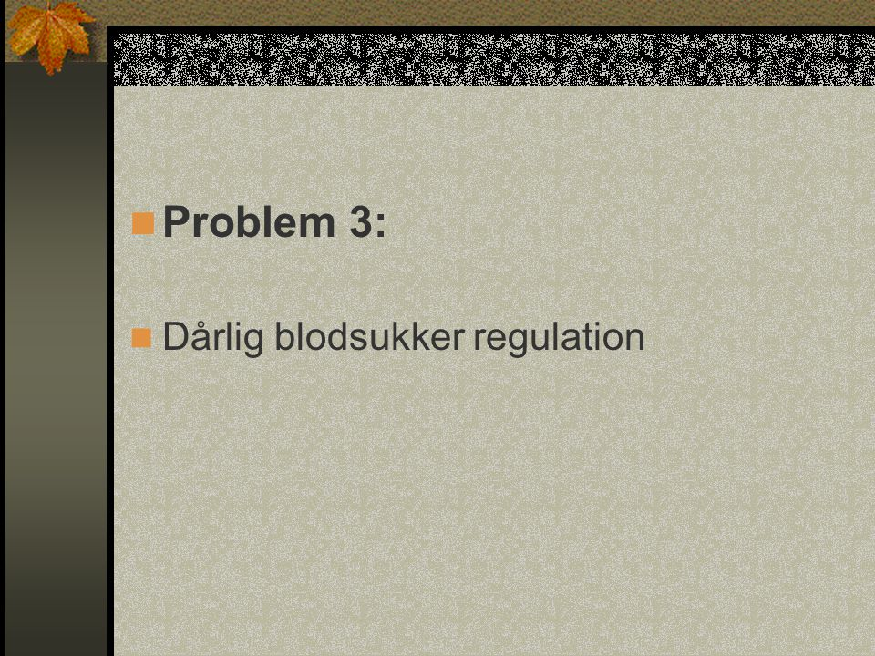 Problem 3: Dårlig blodsukker regulation