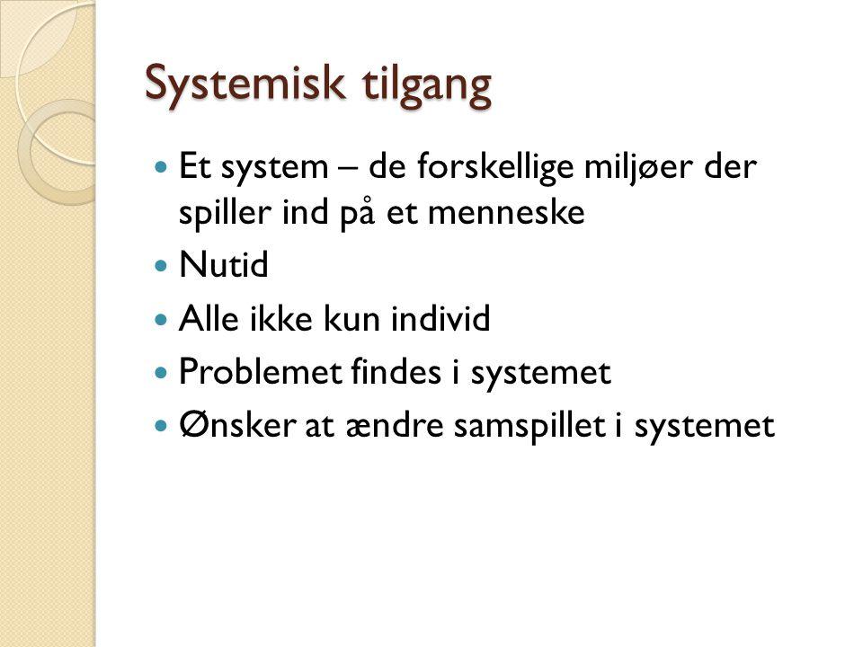 Systemisk tilgang Et system – de forskellige miljøer der spiller ind på et menneske. Nutid. Alle ikke kun individ.