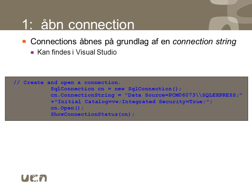 1: åbn connection Connections åbnes på grundlag af en connection string. Kan findes i Visual Studio.