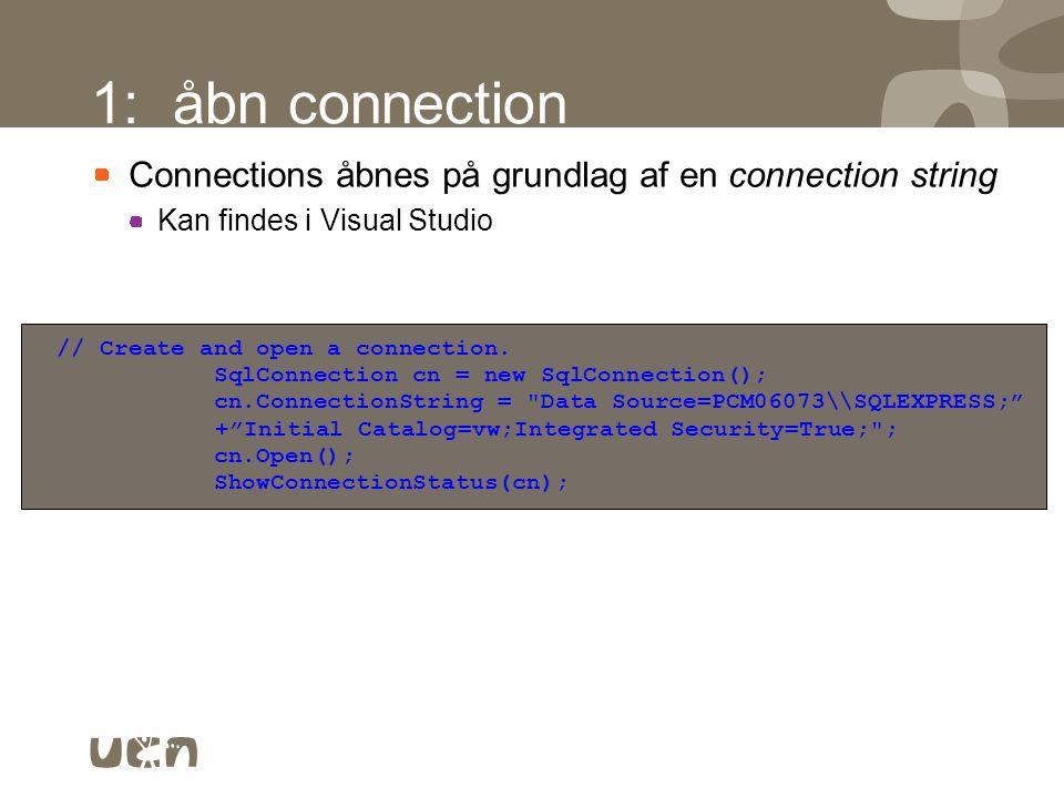 1: åbn connection Connections åbnes på grundlag af en connection string. Kan findes i Visual Studio.