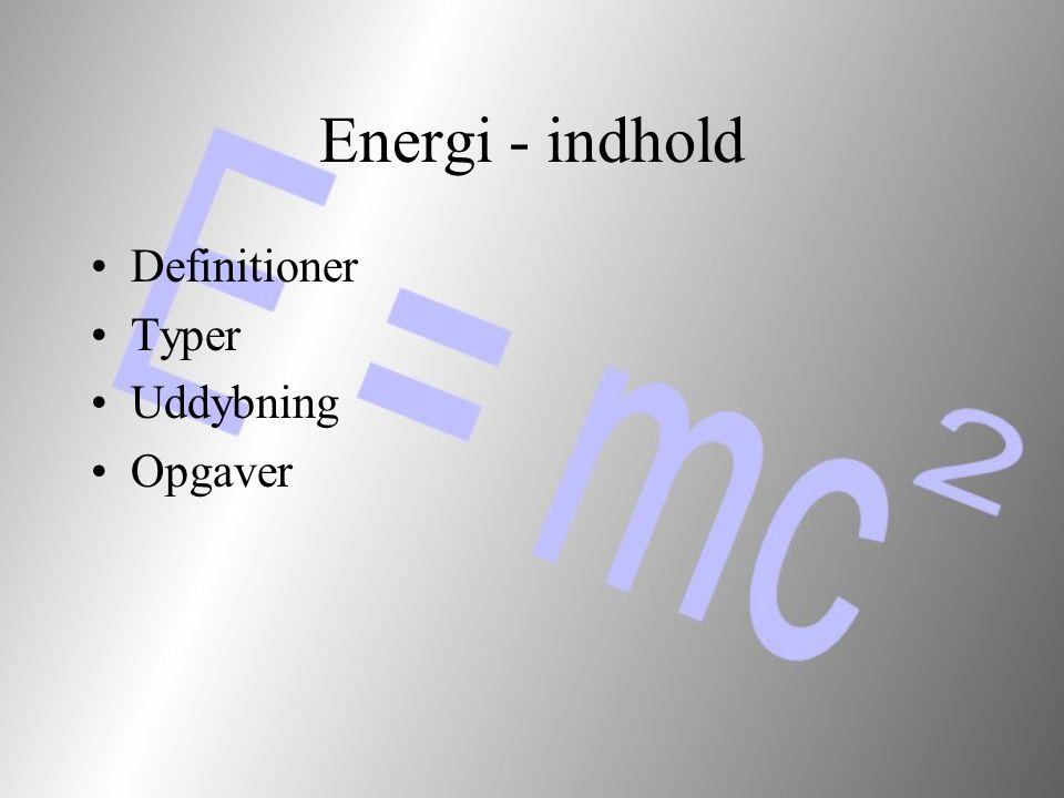 Energi - indhold Definitioner Typer Uddybning Opgaver