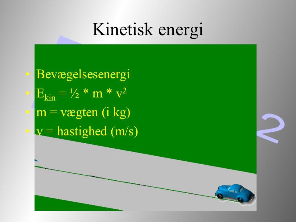 Kinetisk energi Bevægelsesenergi Ekin = ½ * m * v2 m = vægten (i kg)