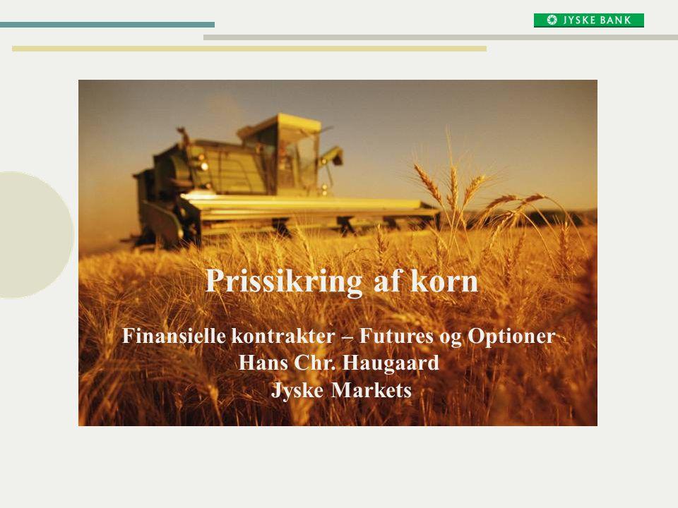 Prissikring af korn Finansielle kontrakter – Futures og Optioner Hans Chr. Haugaard Jyske Markets