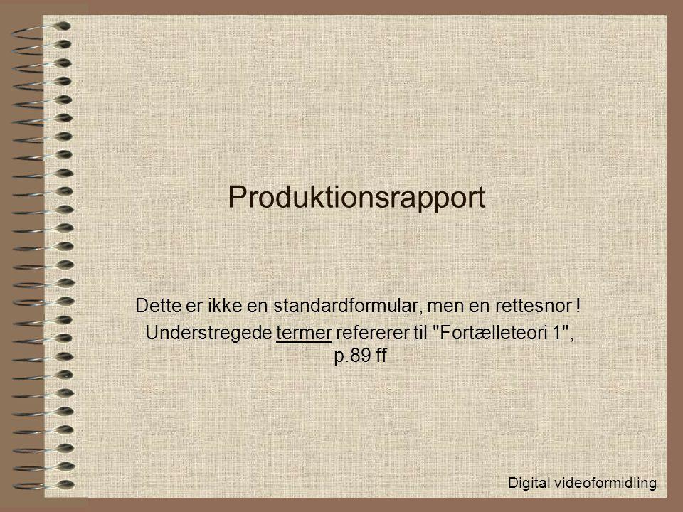 Produktionsrapport Dette er ikke en standardformular, men en rettesnor ! Understregede termer refererer til Fortælleteori 1 , p.89 ff.