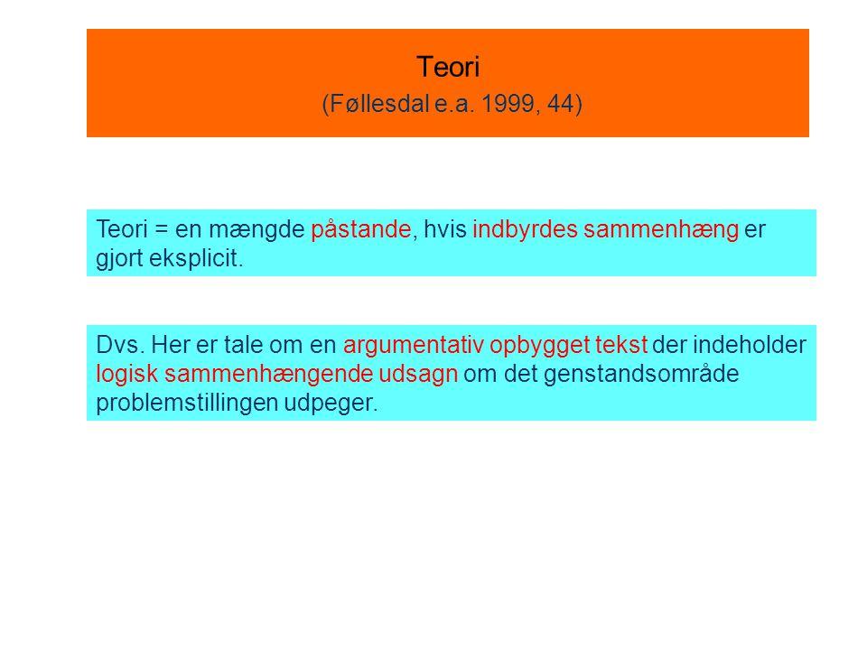 Teori (Føllesdal e.a. 1999, 44) Teori = en mængde påstande, hvis indbyrdes sammenhæng er gjort eksplicit.