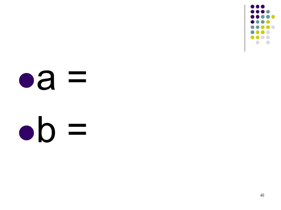 a = b =