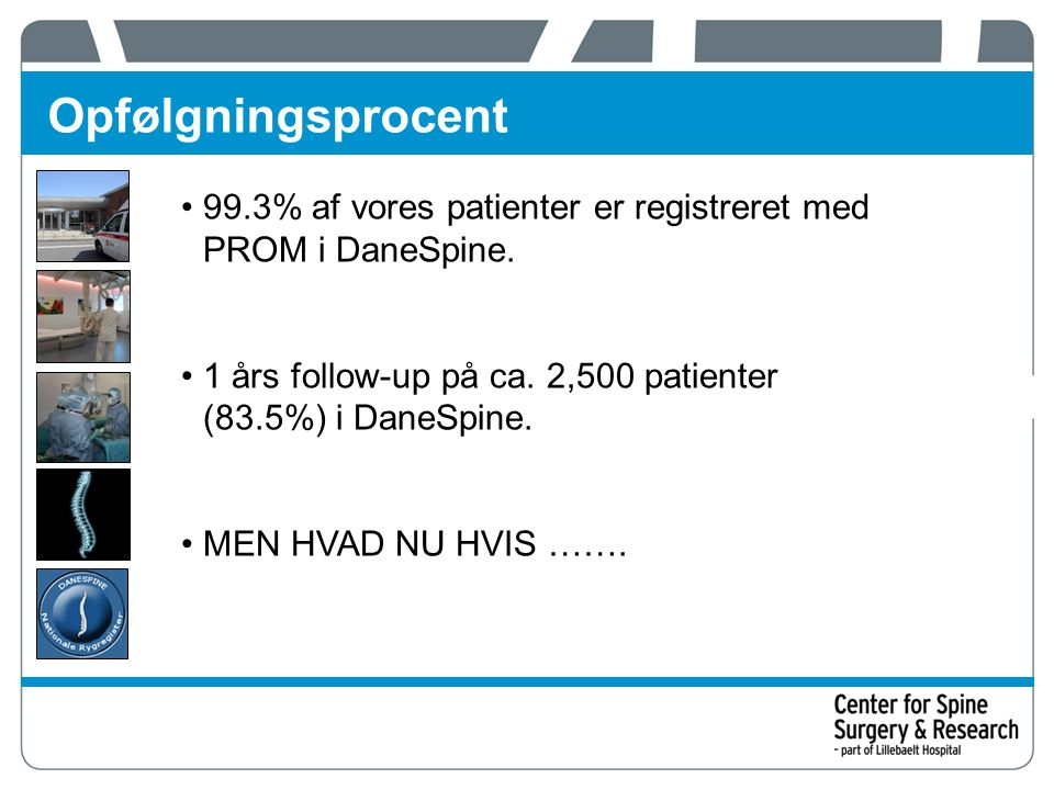 Opfølgningsprocent 99.3% af vores patienter er registreret med PROM i DaneSpine. 1 års follow-up på ca. 2,500 patienter (83.5%) i DaneSpine.