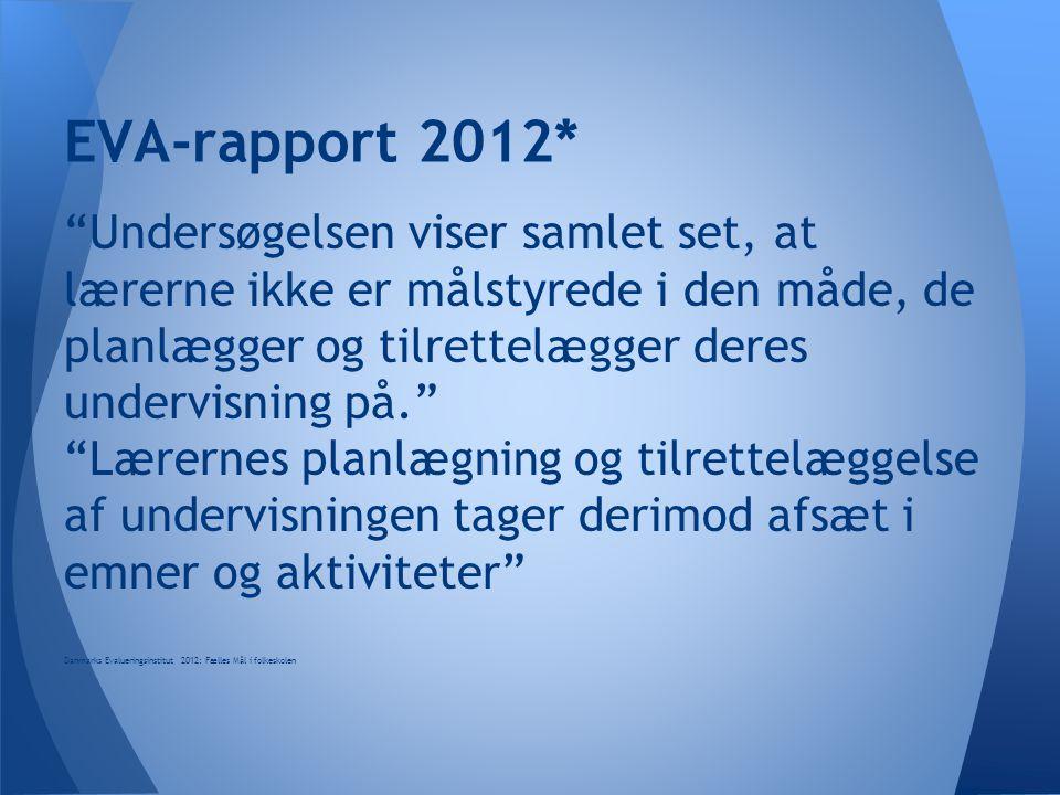 EVA-rapport 2012* Undersøgelsen viser samlet set, at lærerne ikke er målstyrede i den måde, de planlægger og tilrettelægger deres undervisning på.