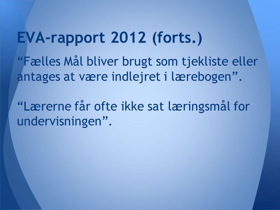 EVA-rapport 2012 (forts.) Fælles Mål bliver brugt som tjekliste eller antages at være indlejret i lærebogen .