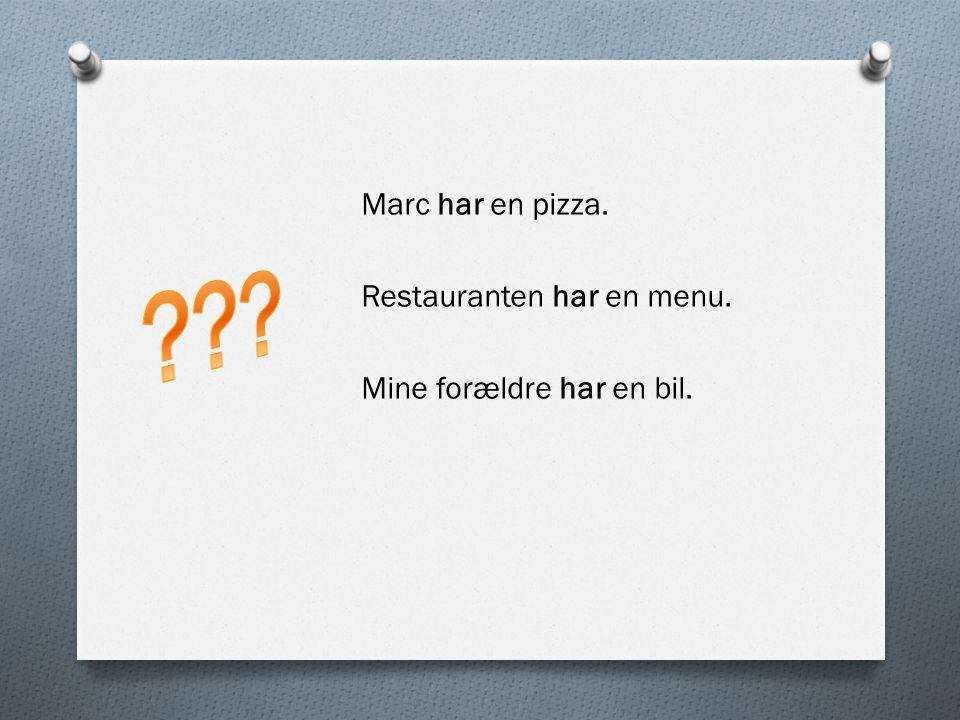 Marc har en pizza. Restauranten har en menu. Mine forældre har en bil.