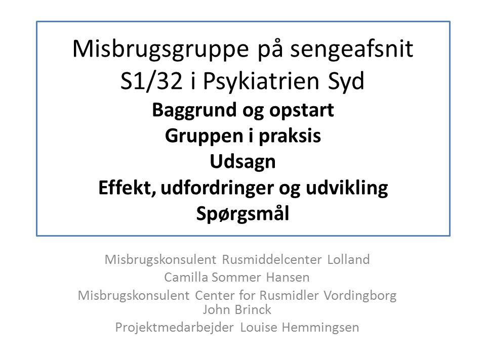 Misbrugsgruppe på sengeafsnit S1/32 i Psykiatrien Syd Baggrund og opstart Gruppen i praksis Udsagn Effekt, udfordringer og udvikling Spørgsmål