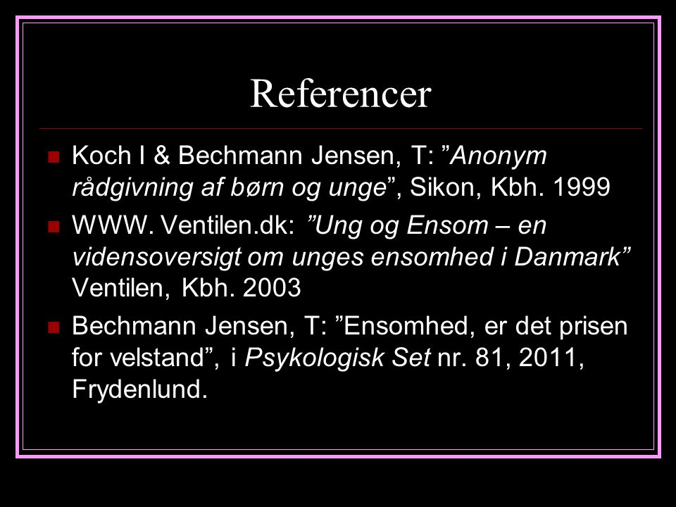 Referencer Koch I & Bechmann Jensen, T: Anonym rådgivning af børn og unge , Sikon, Kbh. 1999.