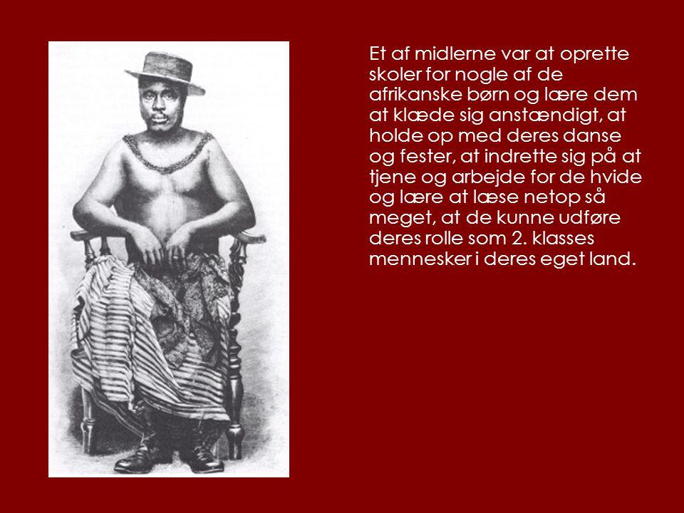 Et af midlerne var at oprette skoler for nogle af de afrikanske børn og lære dem at klæde sig anstændigt, at holde op med deres danse og fester, at indrette sig på at tjene og arbejde for de hvide og lære at læse netop så meget, at de kunne udføre deres rolle som 2.