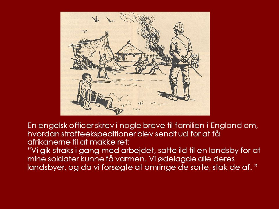 En engelsk officer skrev i nogle breve til familien i England om, hvordan straffeekspeditioner blev sendt ud for at få afrikanerne til at makke ret: Vi gik straks i gang med arbejdet, satte ild til en landsby for at mine soldater kunne få varmen.