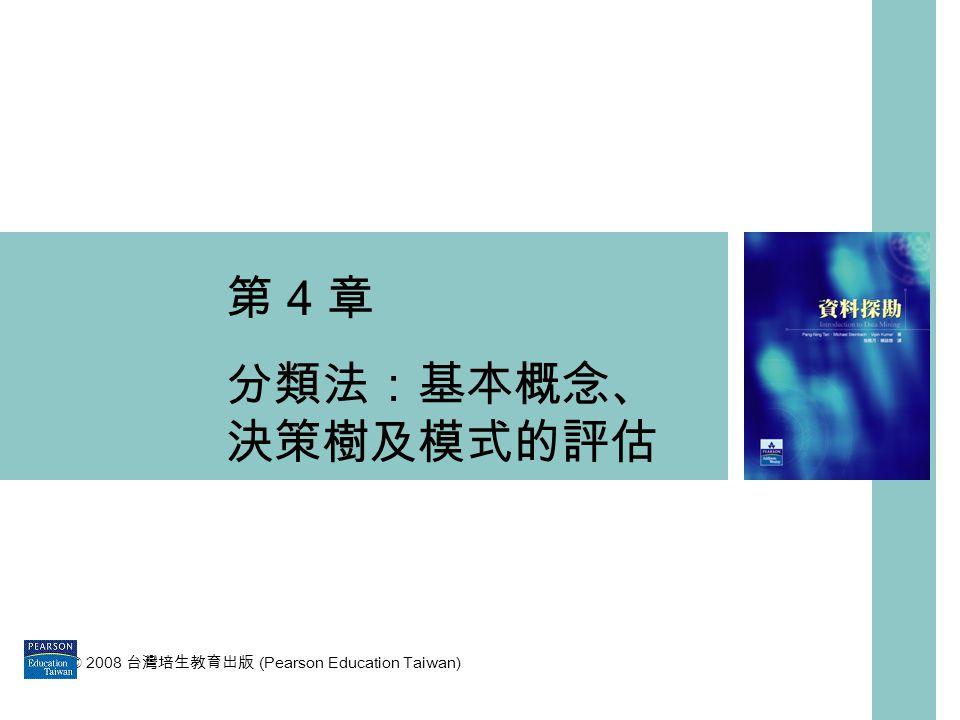 第 4 章 分類法:基本概念、決策樹及模式的評估 © 2008 台灣培生教育出版 (Pearson Education Taiwan)
