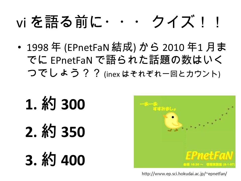 vi を語る前に・・・ クイズ!! 1998 年 (EPnetFaN 結成) から 2010 年1 月までに EPnetFaN で語られた話題の数はいくつでしょう?? (inex はそれぞれ一回とカウント)