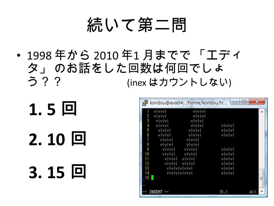 続いて第二問 1998 年から 2010 年1 月までで 「エディタ」 のお話をした回数は何回でしょう?? (inex はカウントしない) 1. 5 回 2. 10 回 3. 15 回