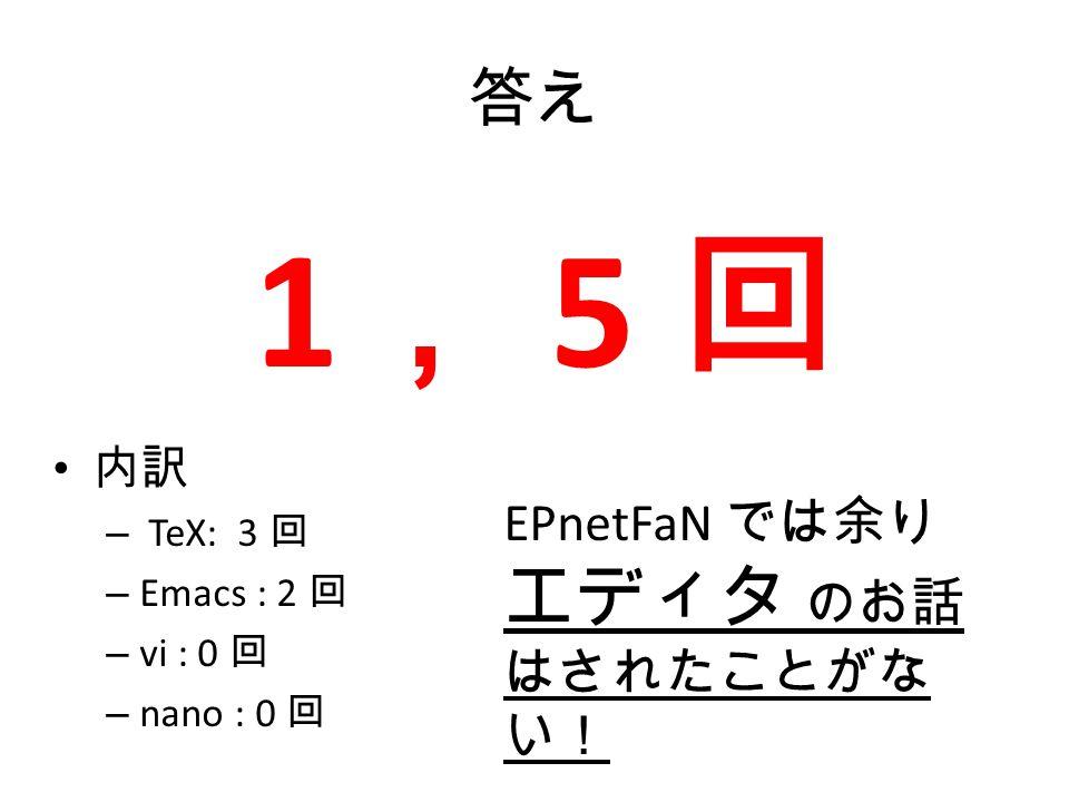 1, 5 回 答え EPnetFaN では余り エディタ のお話はされたことがない! 内訳 TeX: 3 回 Emacs : 2 回
