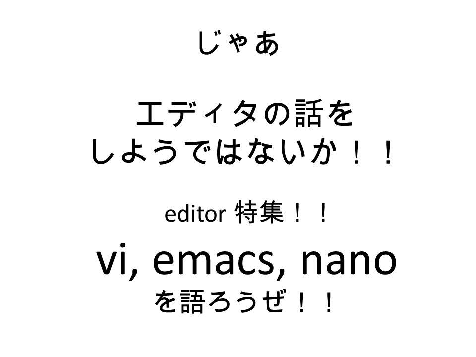 じゃあ エディタの話を しようではないか!! editor 特集!! vi, emacs, nano を語ろうぜ!!