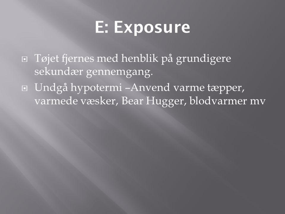 E: Exposure Tøjet fjernes med henblik på grundigere sekundær gennemgang.