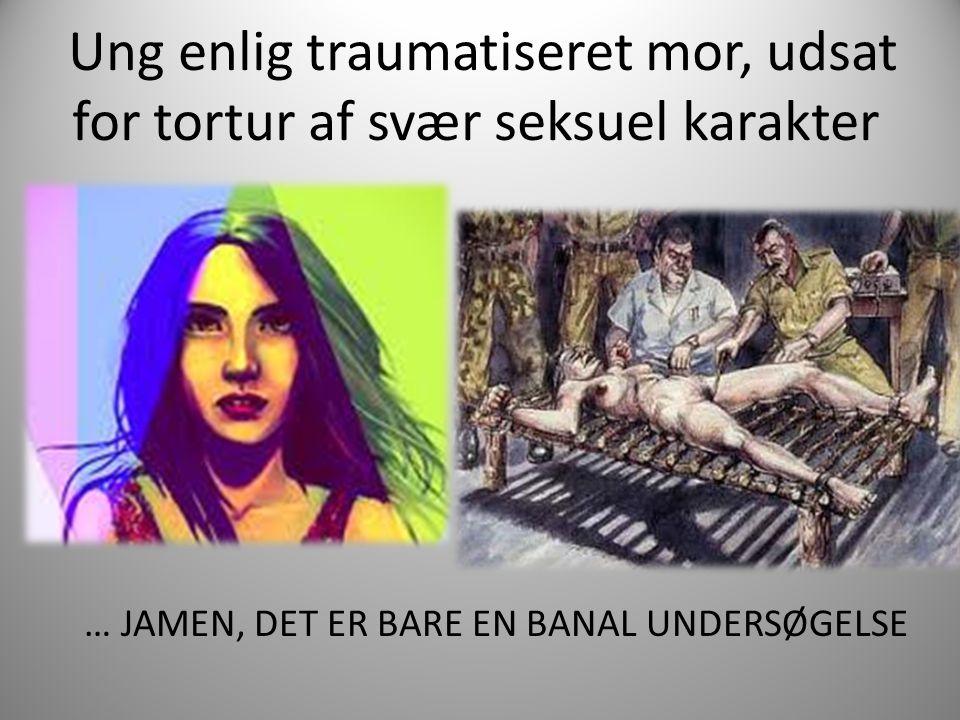 Ung enlig traumatiseret mor, udsat for tortur af svær seksuel karakter