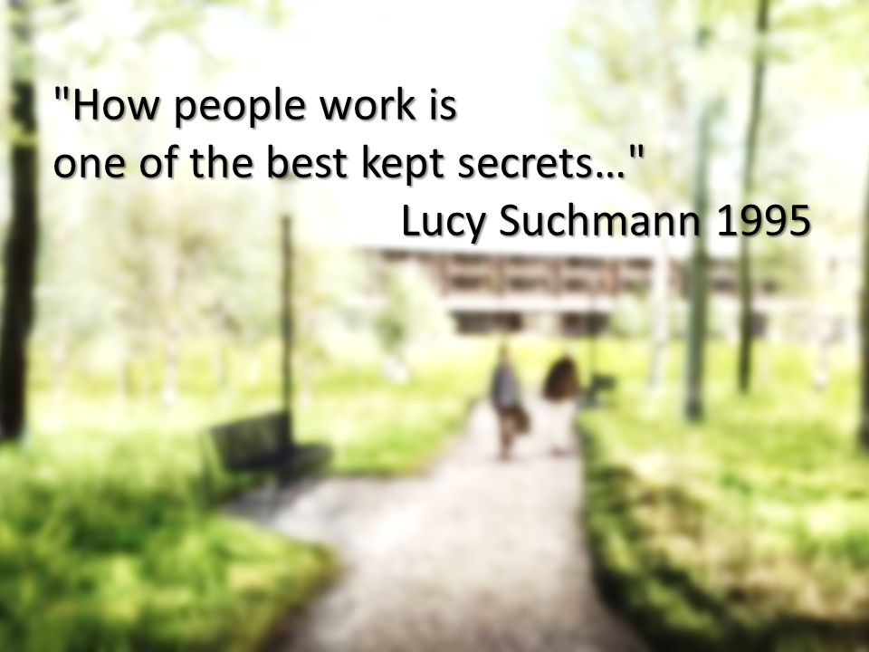 How people work is one of the best kept secrets… Lucy Suchmann 1995