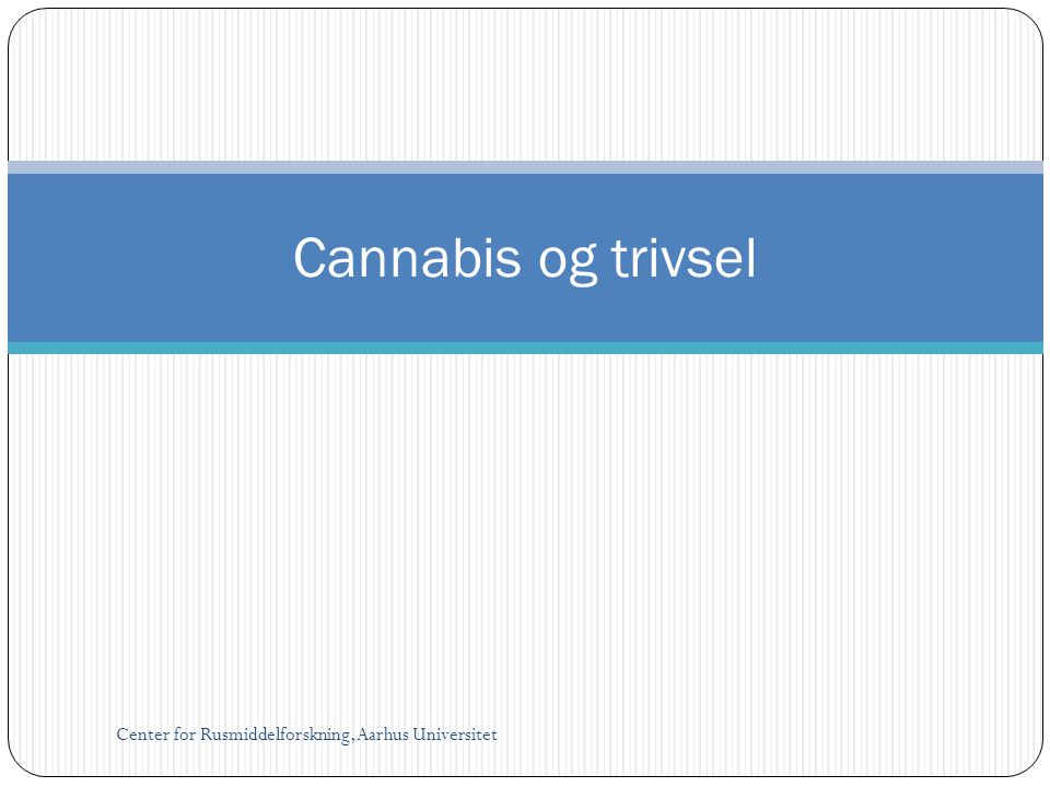 Cannabis og trivsel Center for Rusmiddelforskning, Aarhus Universitet