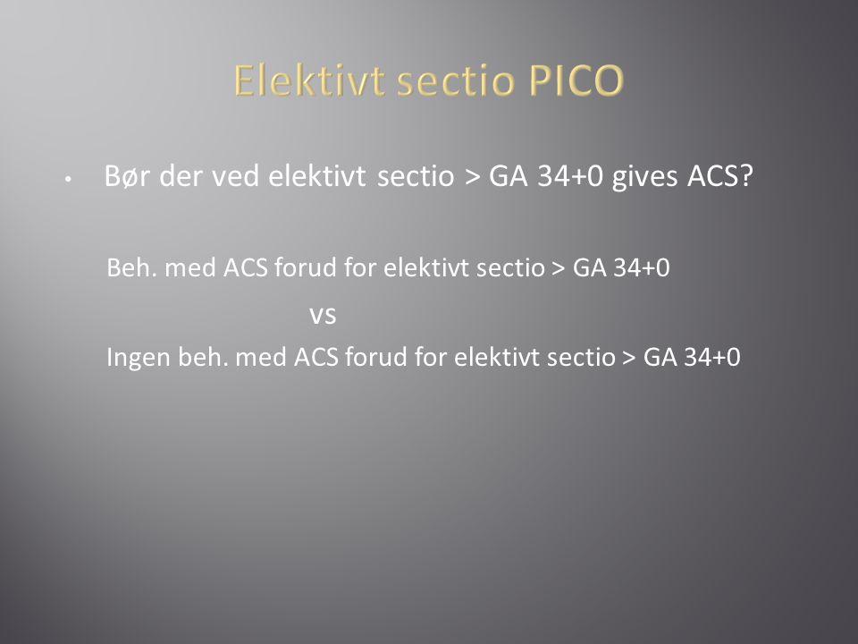Elektivt sectio PICO Bør der ved elektivt sectio > GA 34+0 gives ACS Beh. med ACS forud for elektivt sectio > GA 34+0.