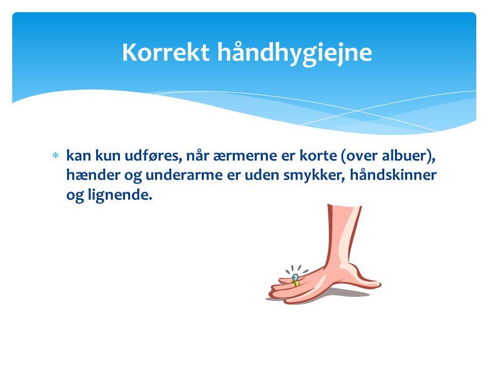 Korrekt håndhygiejne kan kun udføres, når ærmerne er korte (over albuer), hænder og underarme er uden smykker, håndskinner og lignende.