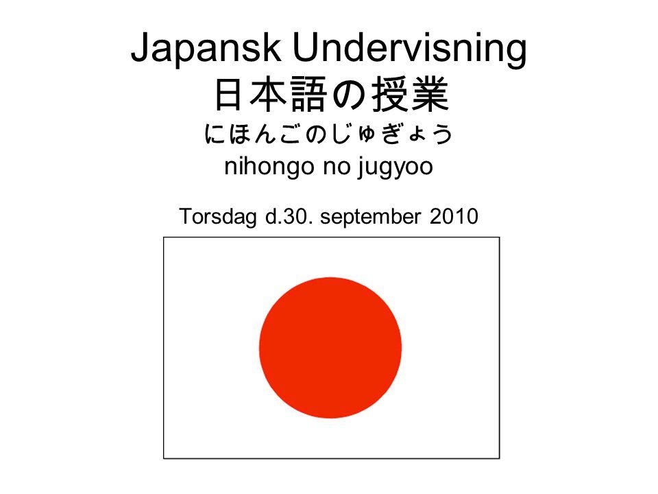 Japansk Undervisning 日本語の授業 にほんごのじゅぎょう nihongo no jugyoo Torsdag d. 30