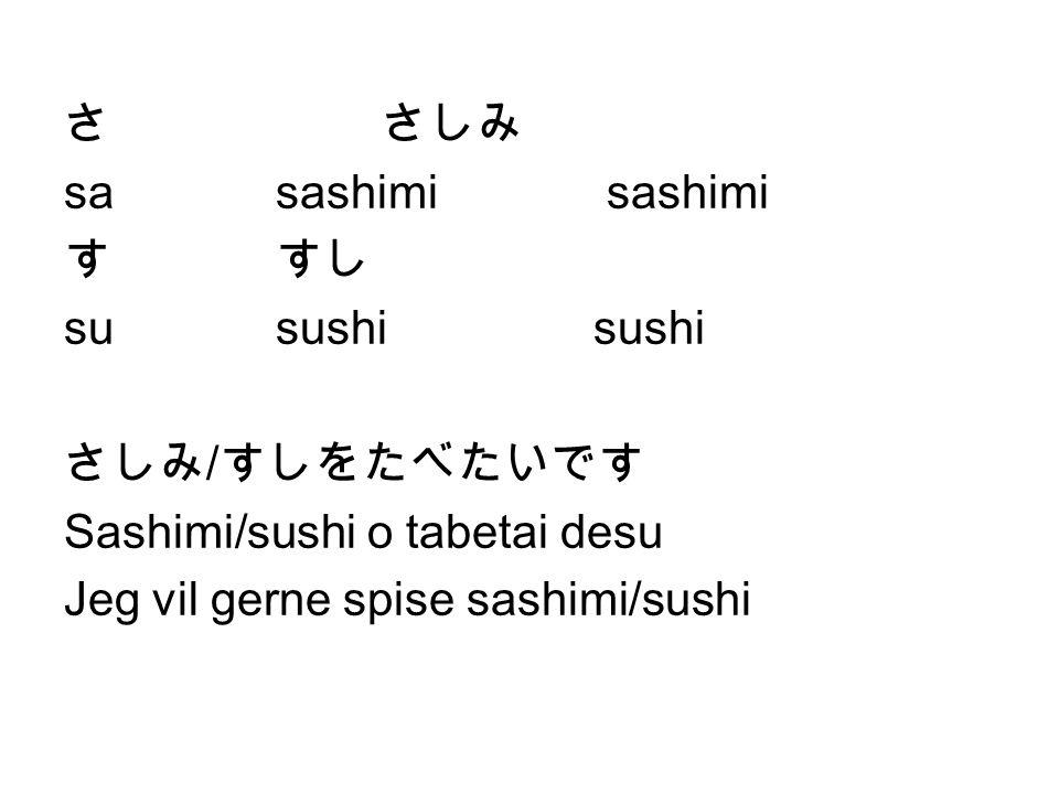 さ さしみ sa sashimi sashimi. す すし. su sushi sushi. さしみ/すしをたべたいです. Sashimi/sushi o tabetai desu.