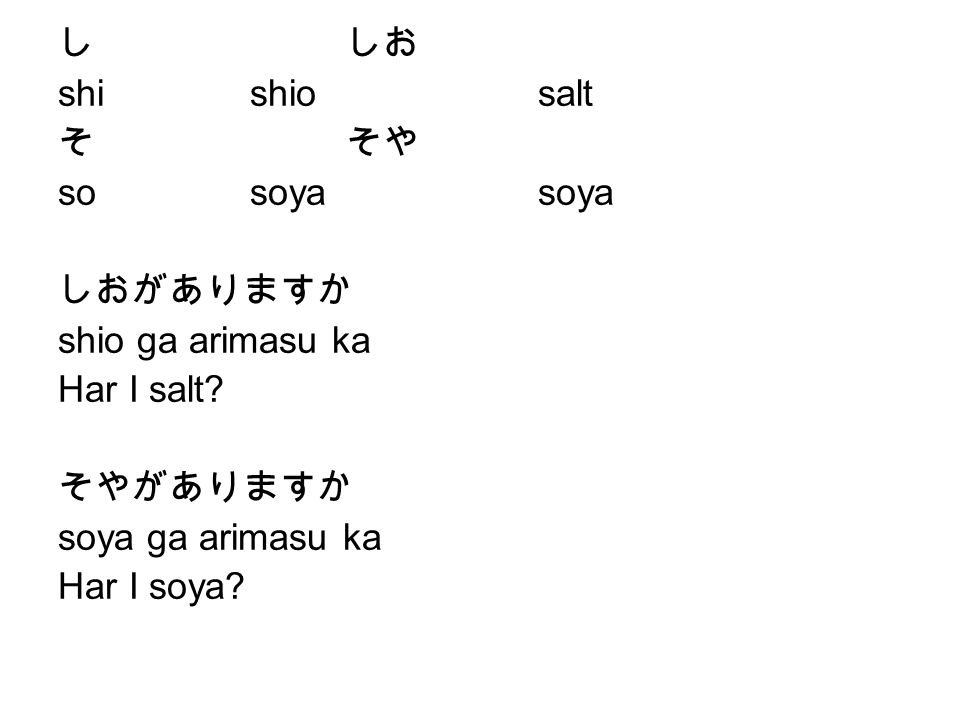 し しお shi shio salt. そ そや. so soya soya. しおがありますか. shio ga arimasu ka. Har I salt そやがありますか.