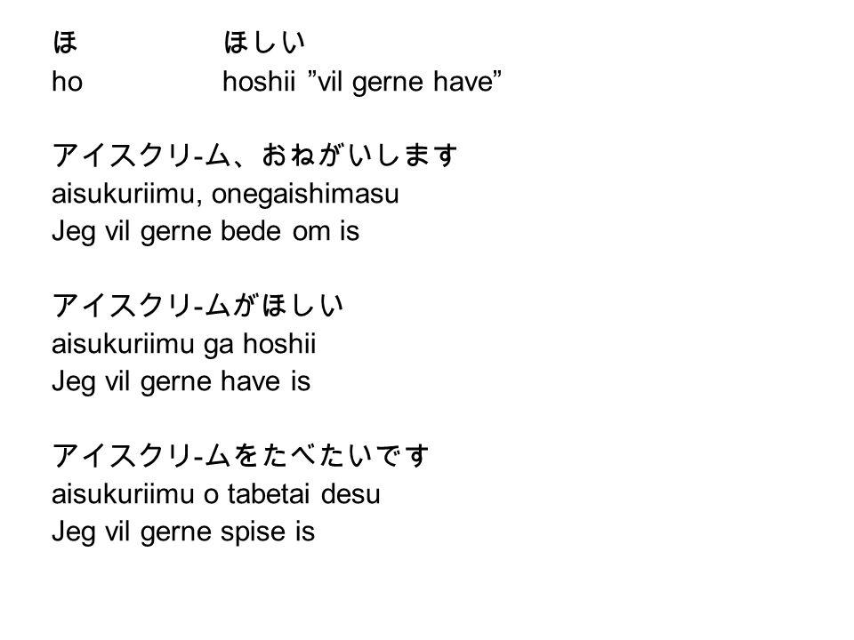 ほ ほしい ho hoshii vil gerne have アイスクリ-ム、おねがいします. aisukuriimu, onegaishimasu. Jeg vil gerne bede om is.