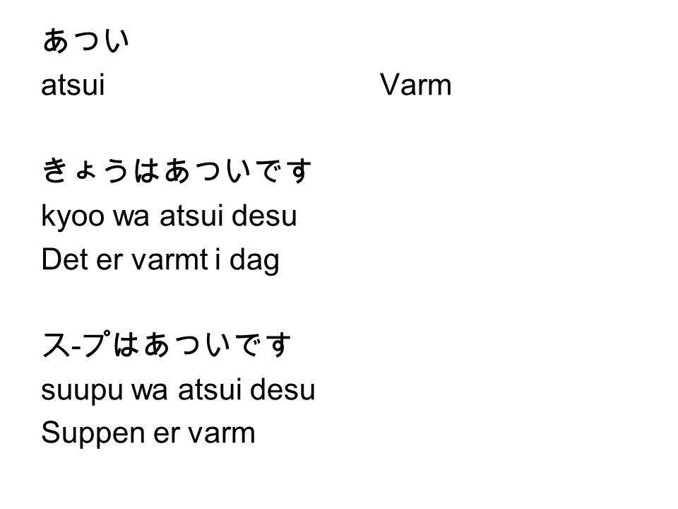 あつい atsui Varm. きょうはあついです. kyoo wa atsui desu. Det er varmt i dag. ス-プはあついです. suupu wa atsui desu.