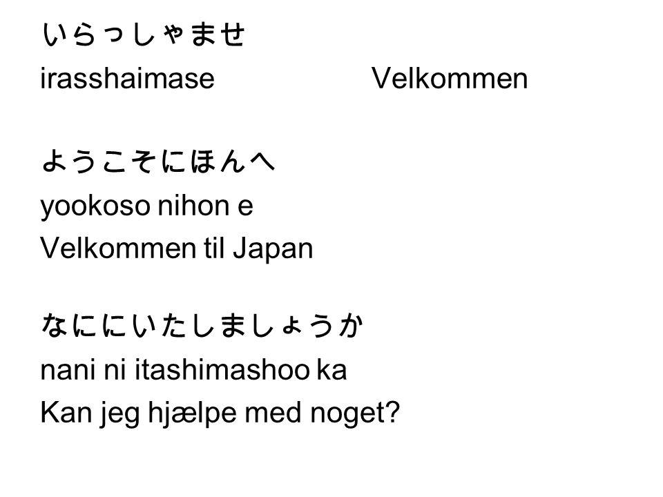 いらっしゃませ irasshaimase Velkommen. ようこそにほんへ. yookoso nihon e. Velkommen til Japan. なににいたしましょうか. nani ni itashimashoo ka.