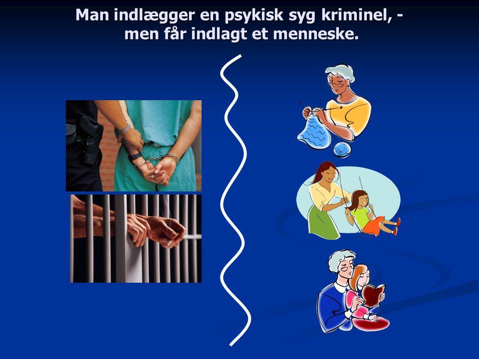 Man indlægger en psykisk syg kriminel, - men får indlagt et menneske.