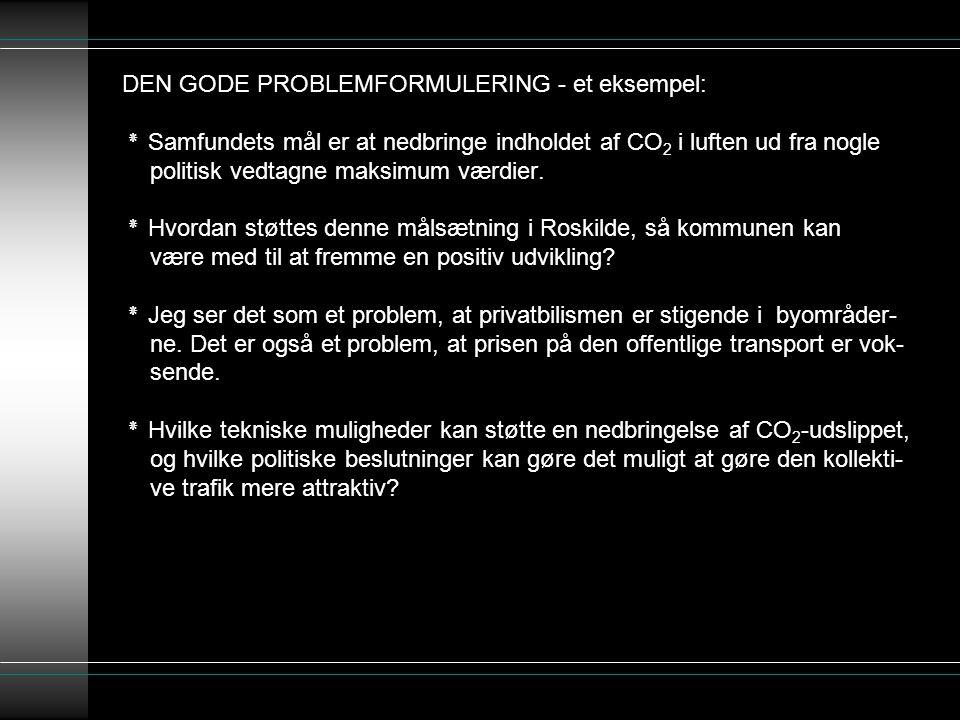 DEN GODE PROBLEMFORMULERING - et eksempel: ٭ Samfundets mål er at nedbringe indholdet af CO2 i luften ud fra nogle politisk vedtagne maksimum værdier.