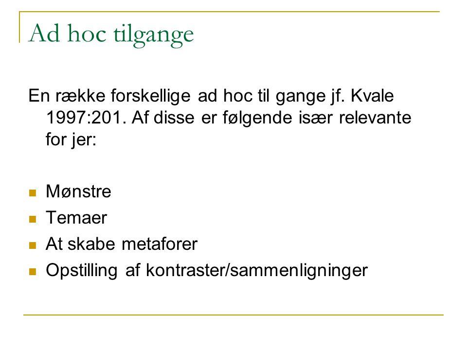 Ad hoc tilgange En række forskellige ad hoc til gange jf. Kvale 1997:201. Af disse er følgende især relevante for jer: