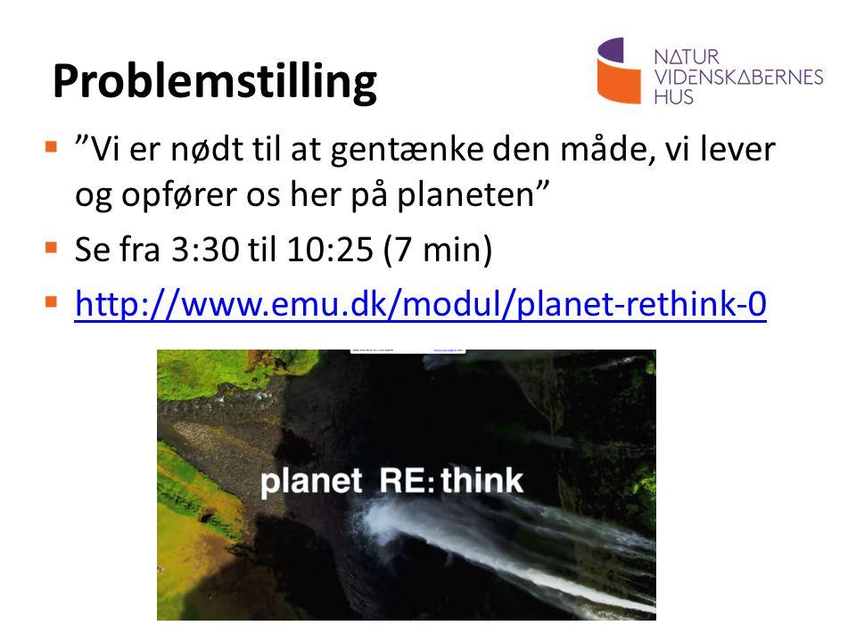 Problemstilling Vi er nødt til at gentænke den måde, vi lever og opfører os her på planeten Se fra 3:30 til 10:25 (7 min)