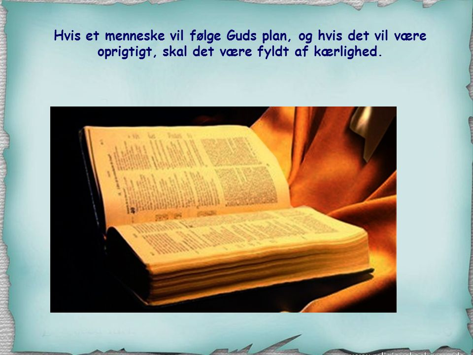 Hvis et menneske vil følge Guds plan, og hvis det vil være oprigtigt, skal det være fyldt af kærlighed.
