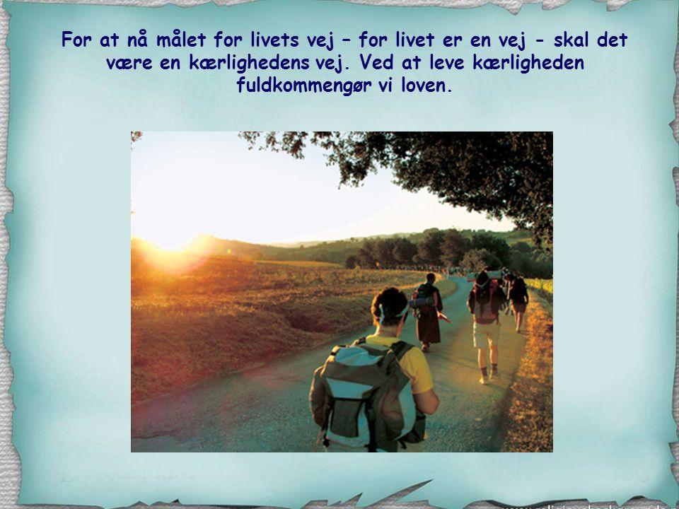 For at nå målet for livets vej – for livet er en vej - skal det være en kærlighedens vej.