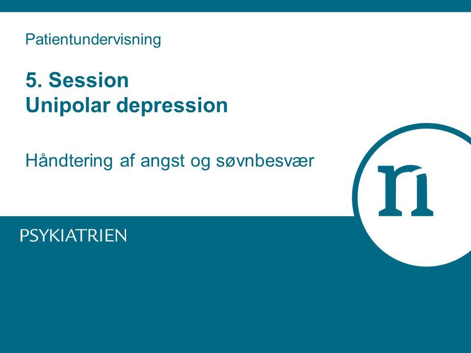 Patientundervisning 5. Session Unipolar depression Håndtering af angst og søvnbesvær